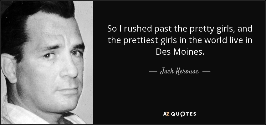 So I rushed past the pretty girls, and the prettiest girls in the world live in Des Moines. - Jack Kerouac