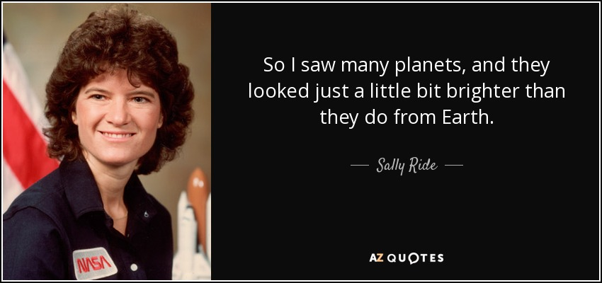 So I saw many planets, and they looked just a little bit brighter than they do from Earth. - Sally Ride