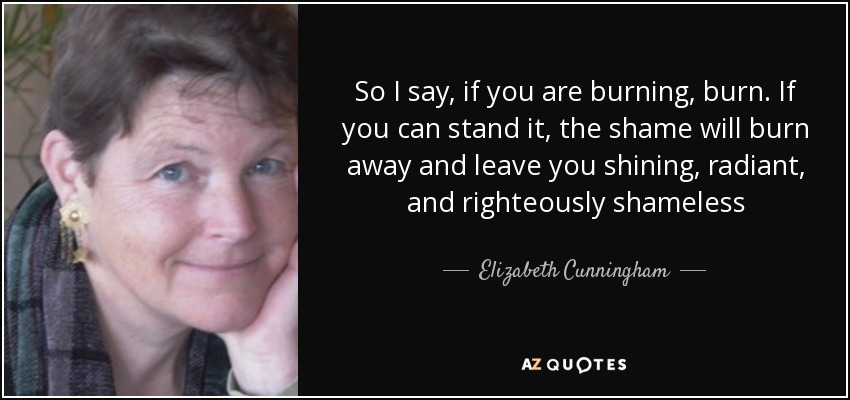 So I say, if you are burning, burn. If you can stand it, the shame will burn away and leave you shining, radiant, and righteously shameless - Elizabeth Cunningham