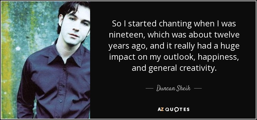 So I started chanting when I was nineteen, which was about twelve years ago, and it really had a huge impact on my outlook, happiness, and general creativity. - Duncan Sheik