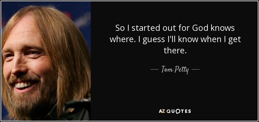 So I started out for God knows where. I guess I'll know when I get there. - Tom Petty