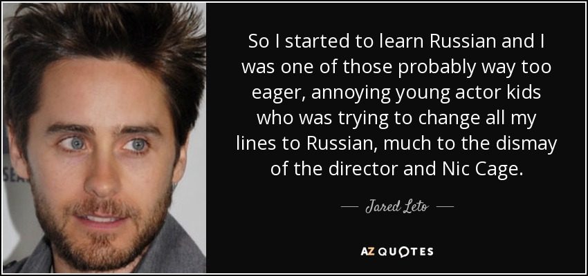 So I started to learn Russian and I was one of those probably way too eager, annoying young actor kids who was trying to change all my lines to Russian, much to the dismay of the director and Nic Cage. - Jared Leto