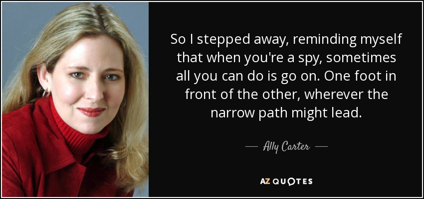 So I stepped away, reminding myself that when you're a spy, sometimes all you can do is go on. One foot in front of the other, wherever the narrow path might lead. - Ally Carter