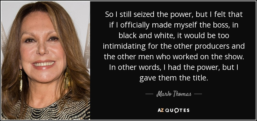 So I still seized the power, but I felt that if I officially made myself the boss, in black and white, it would be too intimidating for the other producers and the other men who worked on the show. In other words, I had the power, but I gave them the title. - Marlo Thomas