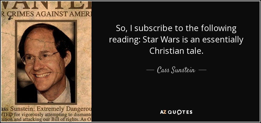 So, I subscribe to the following reading: Star Wars is an essentially Christian tale. - Cass Sunstein