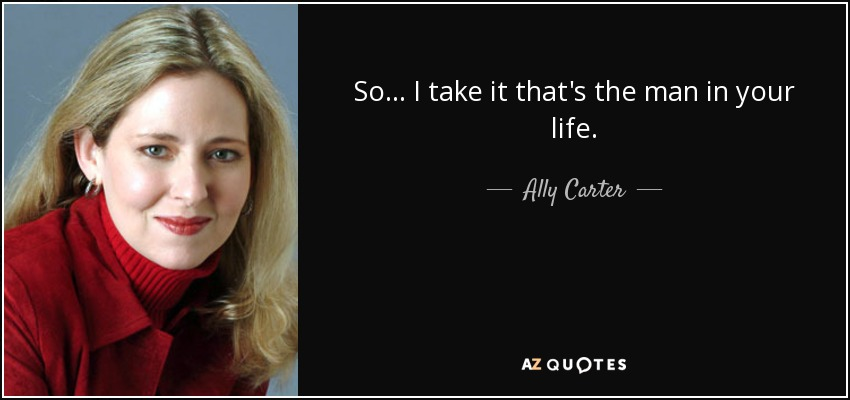 So... I take it that's the man in your life. - Ally Carter