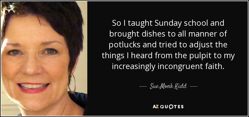 So I taught Sunday school and brought dishes to all manner of potlucks and tried to adjust the things I heard from the pulpit to my increasingly incongruent faith. - Sue Monk Kidd