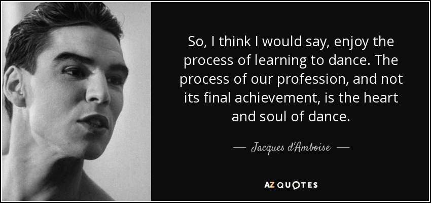 So, I think I would say, enjoy the process of learning to dance. The process of our profession, and not its final achievement, is the heart and soul of dance. - Jacques d'Amboise