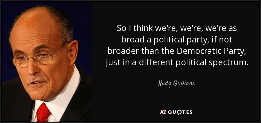So I think we're, we're, we're as broad a political party, if not broader than the Democratic Party, just in a different political spectrum. - Rudy Giuliani