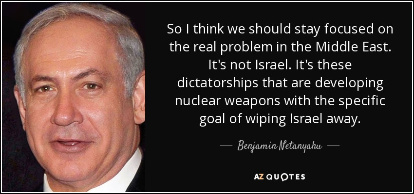 So I think we should stay focused on the real problem in the Middle East. It's not Israel. It's these dictatorships that are developing nuclear weapons with the specific goal of wiping Israel away. - Benjamin Netanyahu