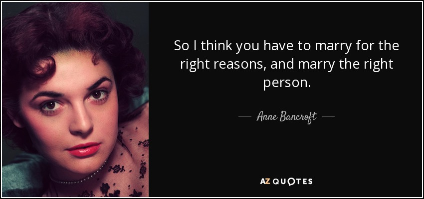 So I think you have to marry for the right reasons, and marry the right person. - Anne Bancroft