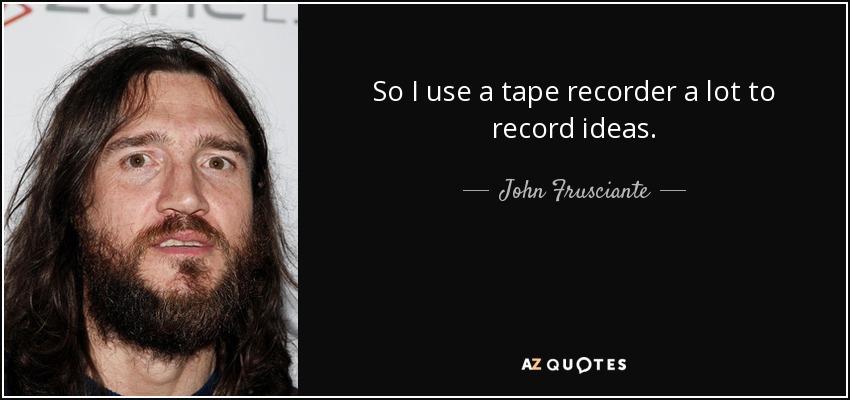 So I use a tape recorder a lot to record ideas. - John Frusciante