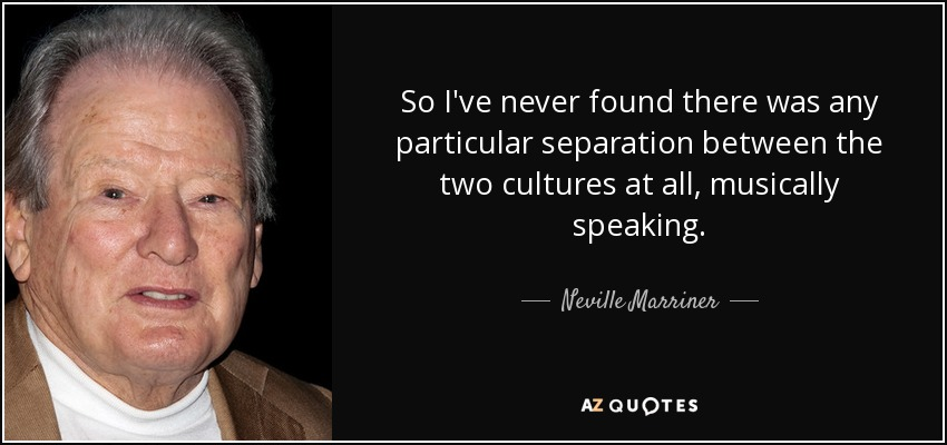 So I've never found there was any particular separation between the two cultures at all, musically speaking. - Neville Marriner