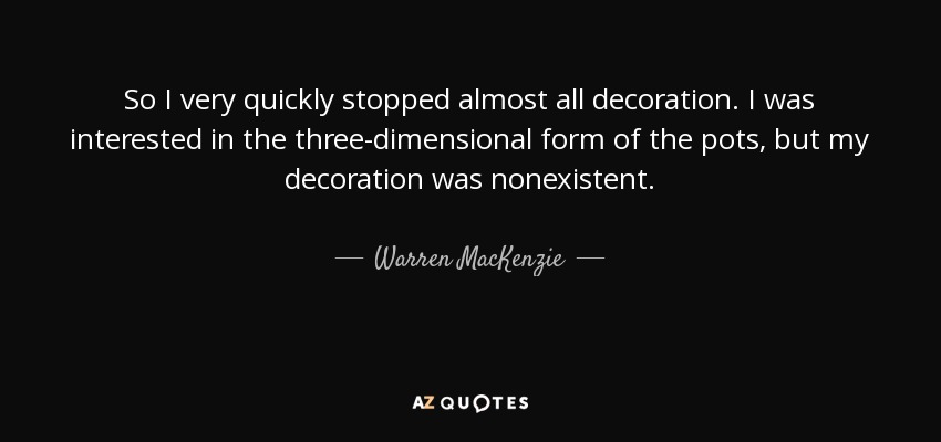 So I very quickly stopped almost all decoration. I was interested in the three-dimensional form of the pots, but my decoration was nonexistent. - Warren MacKenzie