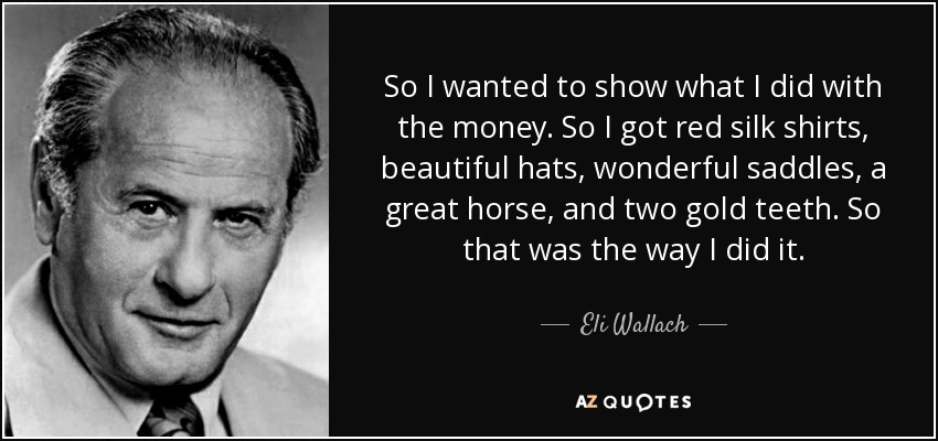So I wanted to show what I did with the money. So I got red silk shirts, beautiful hats, wonderful saddles, a great horse, and two gold teeth. So that was the way I did it. - Eli Wallach
