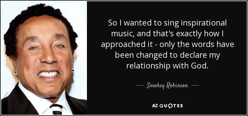 So I wanted to sing inspirational music, and that's exactly how I approached it - only the words have been changed to declare my relationship with God. - Smokey Robinson