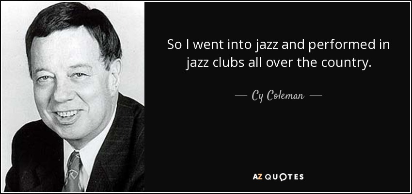 So I went into jazz and performed in jazz clubs all over the country. - Cy Coleman