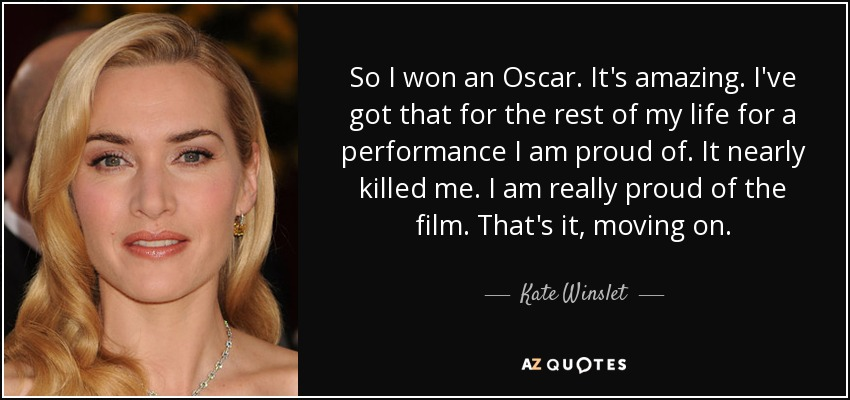 So I won an Oscar. It's amazing. I've got that for the rest of my life for a performance I am proud of. It nearly killed me. I am really proud of the film. That's it, moving on. - Kate Winslet