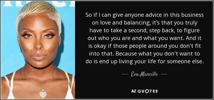 So if I can give anyone advice in this business on love and balancing, it's that you truly have to take a second, step back, to figure out who you are and what you want. And it is okay if those people around you don't fit into that. Because what you don't want to do is end up living your life for someone else. - Eva Marcille