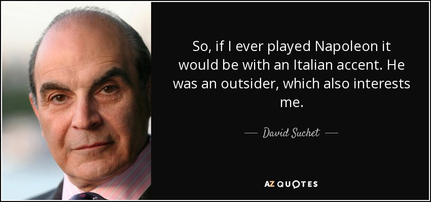 So, if I ever played Napoleon it would be with an Italian accent. He was an outsider, which also interests me. - David Suchet