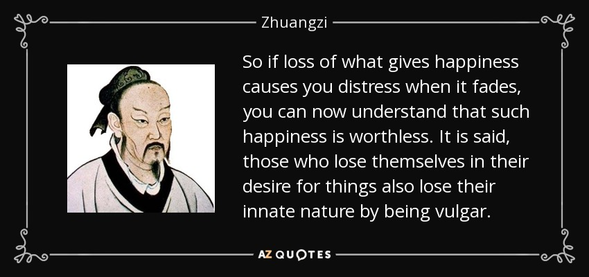 So if loss of what gives happiness causes you distress when it fades, you can now understand that such happiness is worthless. It is said, those who lose themselves in their desire for things also lose their innate nature by being vulgar. - Zhuangzi