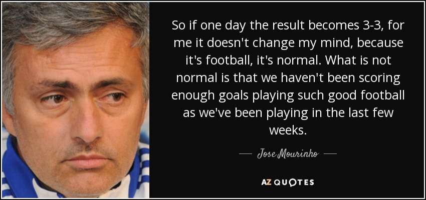 So if one day the result becomes 3-3, for me it doesn't change my mind, because it's football, it's normal. What is not normal is that we haven't been scoring enough goals playing such good football as we've been playing in the last few weeks. - Jose Mourinho