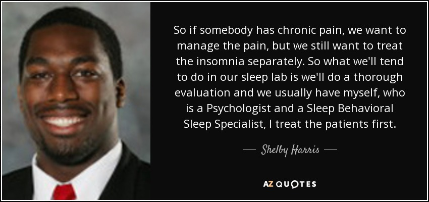 So if somebody has chronic pain, we want to manage the pain, but we still want to treat the insomnia separately. So what we'll tend to do in our sleep lab is we'll do a thorough evaluation and we usually have myself, who is a Psychologist and a Sleep Behavioral Sleep Specialist, I treat the patients first. - Shelby Harris