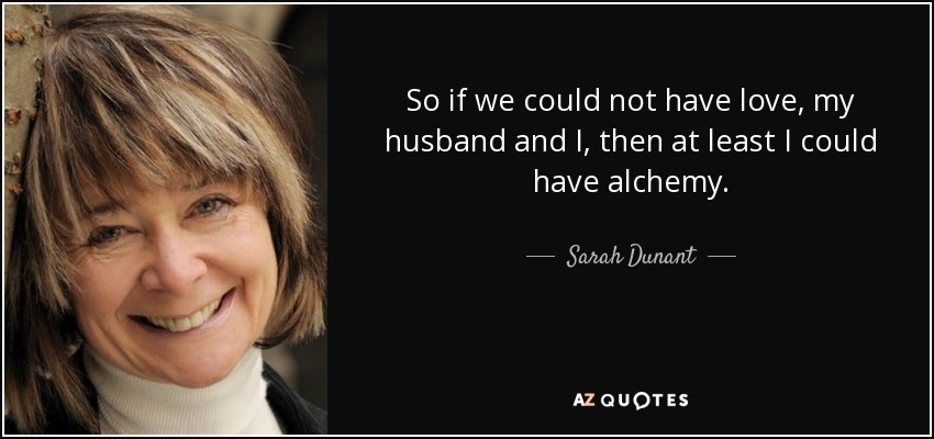 So if we could not have love, my husband and I, then at least I could have alchemy. - Sarah Dunant