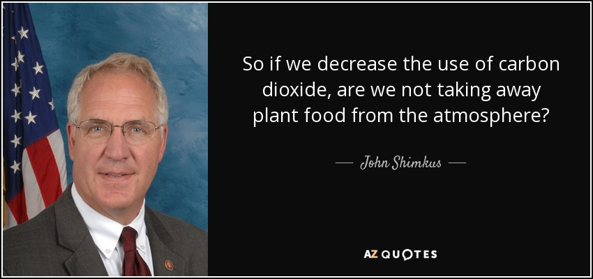 So if we decrease the use of carbon dioxide, are we not taking away plant food from the atmosphere? - John Shimkus