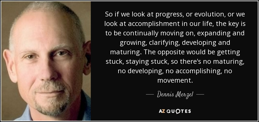 So if we look at progress, or evolution, or we look at accomplishment in our life, the key is to be continually moving on, expanding and growing, clarifying, developing and maturing. The opposite would be getting stuck, staying stuck, so there's no maturing, no developing, no accomplishing, no movement. - Dennis Merzel
