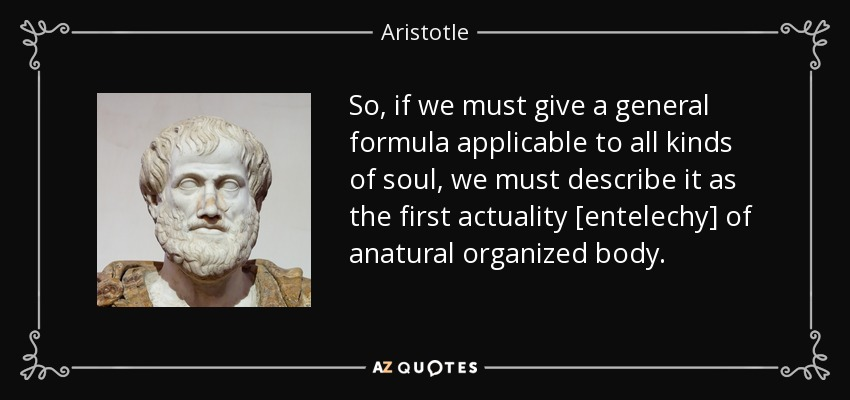 So, if we must give a general formula applicable to all kinds of soul, we must describe it as the first actuality [entelechy] of anatural organized body. - Aristotle