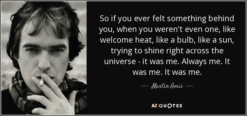 So if you ever felt something behind you, when you weren't even one, like welcome heat, like a bulb, like a sun, trying to shine right across the universe - it was me. Always me. It was me. It was me. - Martin Amis