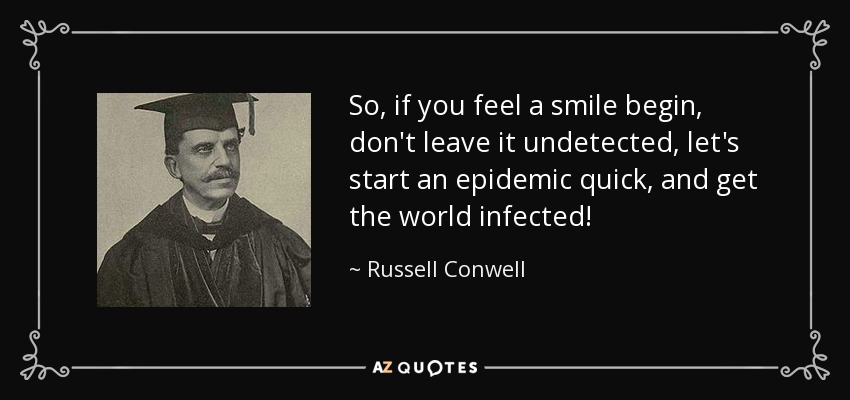 So, if you feel a smile begin, don't leave it undetected, let's start an epidemic quick, and get the world infected! - Russell Conwell