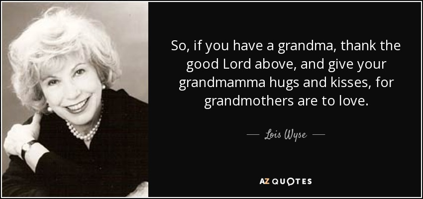 So, if you have a grandma, thank the good Lord above, and give your grandmamma hugs and kisses, for grandmothers are to love. - Lois Wyse