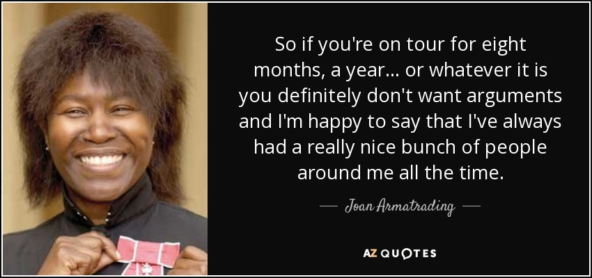 So if you're on tour for eight months, a year... or whatever it is you definitely don't want arguments and I'm happy to say that I've always had a really nice bunch of people around me all the time. - Joan Armatrading