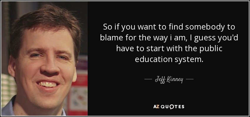 So if you want to find somebody to blame for the way i am, I guess you'd have to start with the public education system. - Jeff Kinney