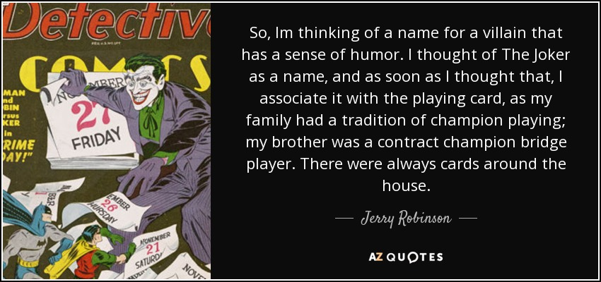 So, Im thinking of a name for a villain that has a sense of humor. I thought of The Joker as a name, and as soon as I thought that, I associate it with the playing card, as my family had a tradition of champion playing; my brother was a contract champion bridge player. There were always cards around the house. - Jerry Robinson