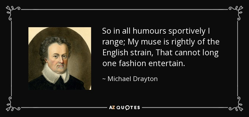 So in all humours sportively I range; My muse is rightly of the English strain, That cannot long one fashion entertain. - Michael Drayton