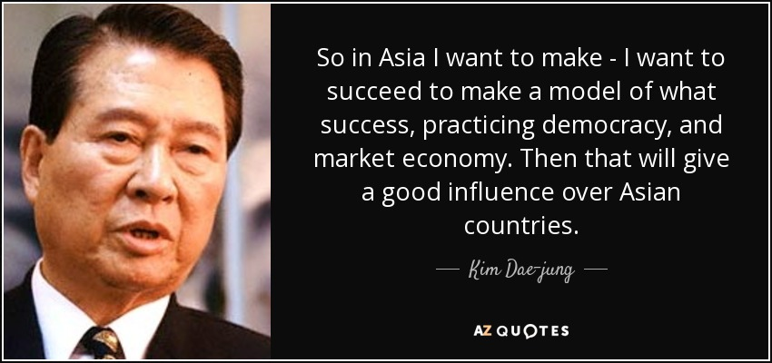 So in Asia I want to make - I want to succeed to make a model of what success, practicing democracy, and market economy. Then that will give a good influence over Asian countries. - Kim Dae-jung