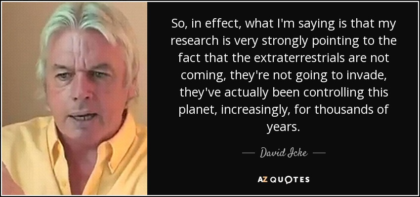 So, in effect, what I'm saying is that my research is very strongly pointing to the fact that the extraterrestrials are not coming, they're not going to invade, they've actually been controlling this planet, increasingly, for thousands of years. - David Icke