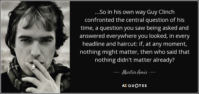 ...So in his own way Guy Clinch confronted the central question of his time, a question you saw being asked and answered everywhere you looked, in every headline and haircut: if, at any moment, nothing might matter, then who said that nothing didn't matter already? - Martin Amis