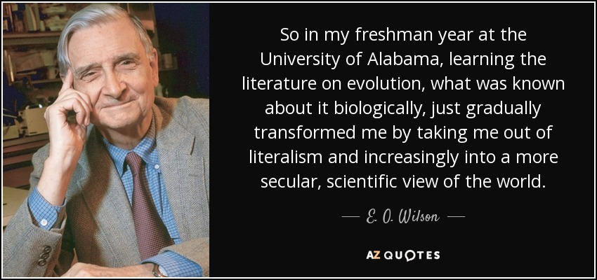 So in my freshman year at the University of Alabama, learning the literature on evolution, what was known about it biologically, just gradually transformed me by taking me out of literalism and increasingly into a more secular, scientific view of the world. - E. O. Wilson