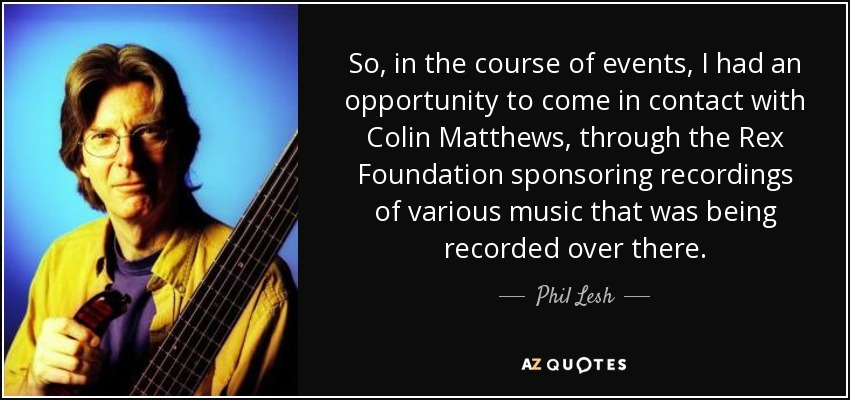 So, in the course of events, I had an opportunity to come in contact with Colin Matthews, through the Rex Foundation sponsoring recordings of various music that was being recorded over there. - Phil Lesh