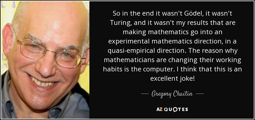 So in the end it wasn't Gödel, it wasn't Turing, and it wasn't my results that are making mathematics go into an experimental mathematics direction, in a quasi-empirical direction. The reason why mathematicians are changing their working habits is the computer. I think that this is an excellent joke! - Gregory Chaitin