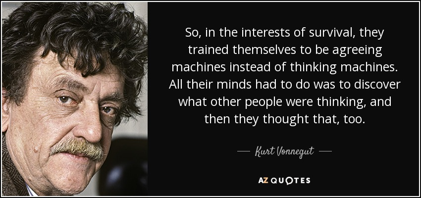 So, in the interests of survival, they trained themselves to be agreeing machines instead of thinking machines. All their minds had to do was to discover what other people were thinking, and then they thought that, too. - Kurt Vonnegut