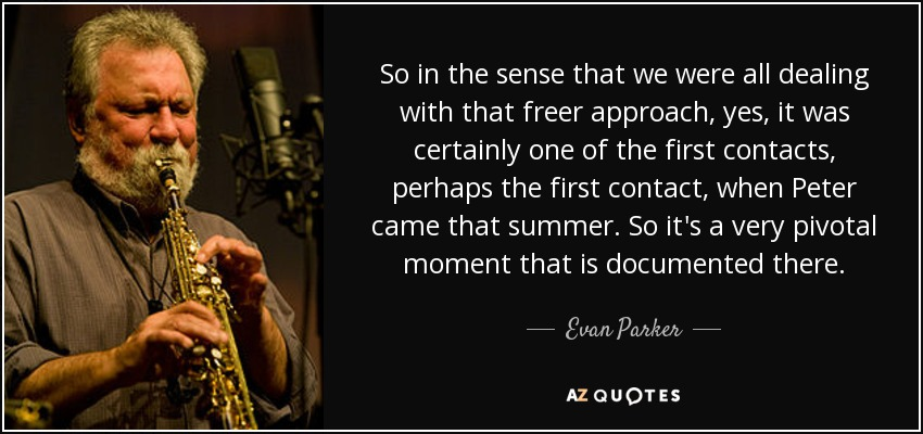 So in the sense that we were all dealing with that freer approach, yes, it was certainly one of the first contacts, perhaps the first contact, when Peter came that summer. So it's a very pivotal moment that is documented there. - Evan Parker