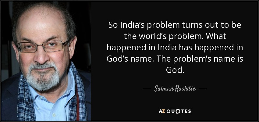 So India's problem turns out to be the world's problem. What happened in India has happened in God's name. The problem's name is God. - Salman Rushdie