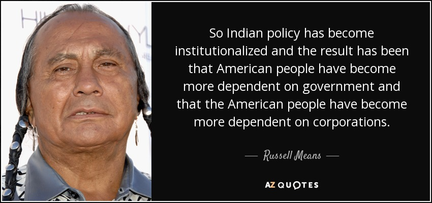 So Indian policy has become institutionalized and the result has been that American people have become more dependent on government and that the American people have become more dependent on corporations. - Russell Means