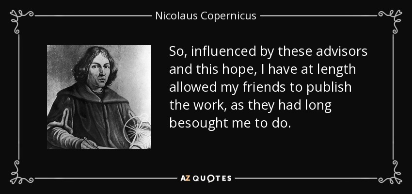 So, influenced by these advisors and this hope, I have at length allowed my friends to publish the work, as they had long besought me to do. - Nicolaus Copernicus