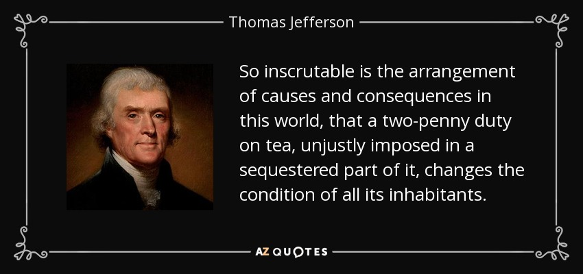 So inscrutable is the arrangement of causes and consequences in this world, that a two-penny duty on tea, unjustly imposed in a sequestered part of it, changes the condition of all its inhabitants. - Thomas Jefferson